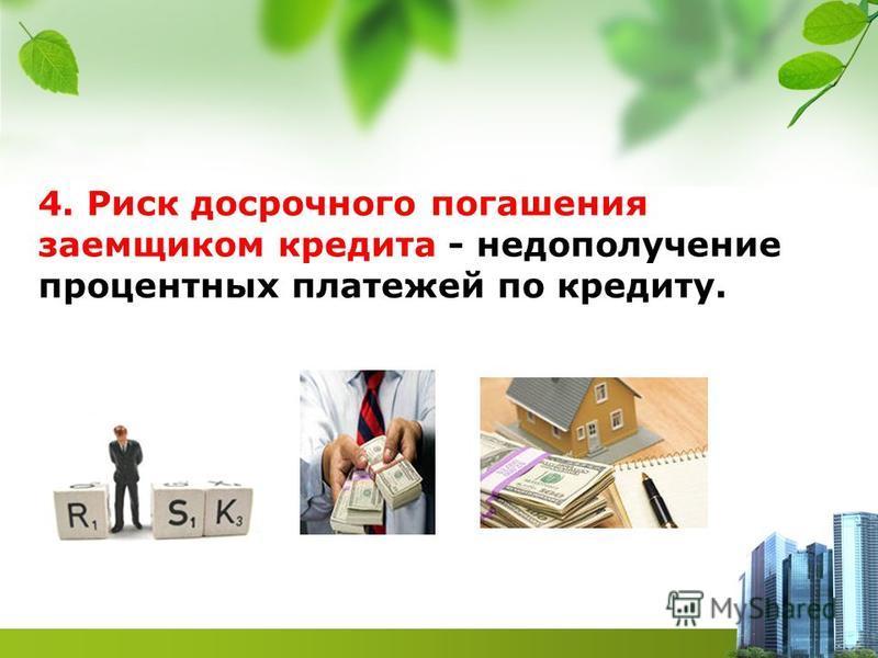 4. Риск досрочного погашения заемщиком кредита - недополучение процентных платежей по кредиту.