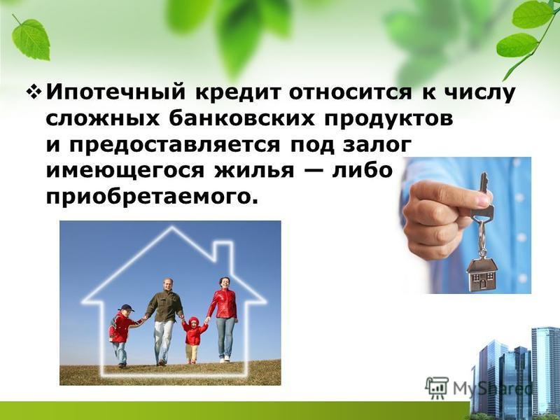 Ипотечный кредит относится к числу сложных банковских продуктов и предоставляется под залог имеющегося жилья либо приобретаемого.