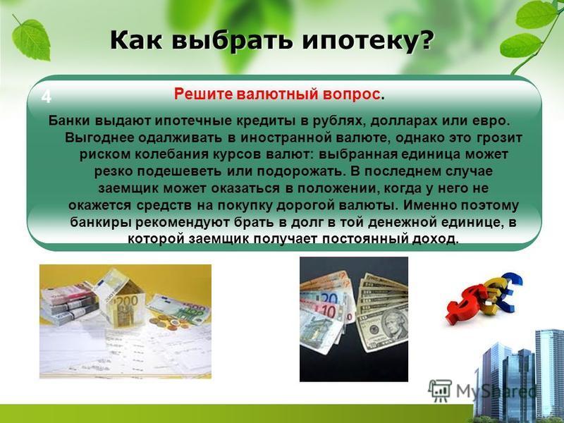 Как выбрать ипотеку? Решите валютный вопрос. Банки выдают ипотечные кредиты в рублях, долларах или евро. Выгоднее одалживать в иностранной валюте, однако это грозит риском колебания курсов валют: выбранная единица может резко подешеветь или подорожат
