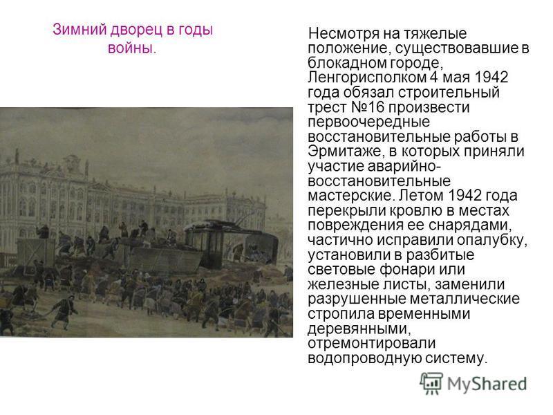 Зимний дворец в годы войны. Несмотря на тяжелые положение, существовавшие в блокадном городе, Ленгорисполком 4 мая 1942 года обязал строительный трест 16 произвести первоочередные восстановительные работы в Эрмитаже, в которых приняли участие аварийн