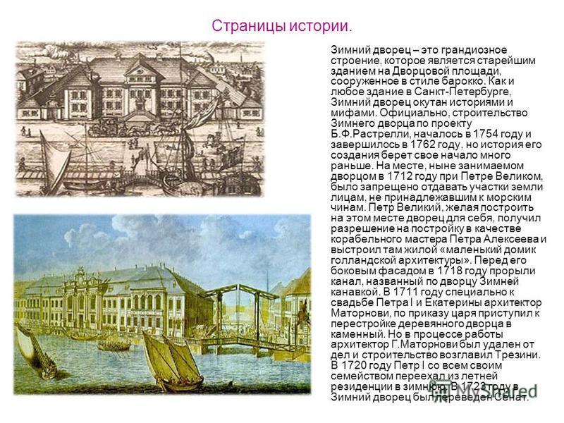 Страницы истории. Зимний дворец – это грандиозное строение, которое является старейшим зданием на Дворцовой площади, сооруженное в стиле барокко. Как и любое здание в Санкт-Петербурге, Зимний дворец окутан историями и мифами. Официально, строительств
