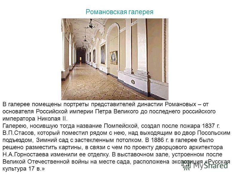 Романовская галерея В галерее помещены портреты представителей династии Романовых – от основателя Российской империи Петра Великого до последнего российского императора Николая II. Галерею, носившую тогда название Помпейской, создал после пожара 1837