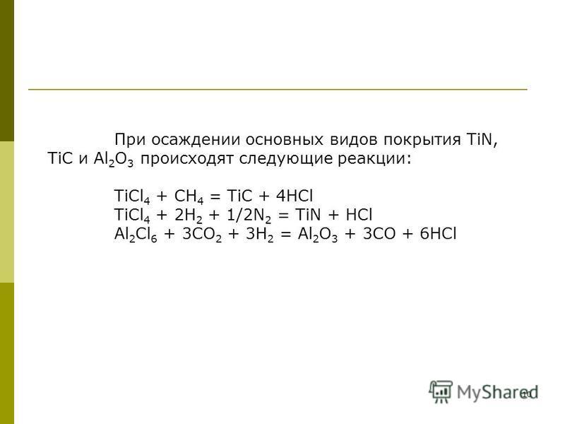 10 При осаждении основных видов покрытия TiN, TiC и Al 2 O 3 происходят следующие реакции: TiCl 4 + CH 4 = TiC + 4HCl TiCl 4 + 2H 2 + 1/2N 2 = TiN + HCl Al 2 Cl 6 + 3CO 2 + 3H 2 = Al 2 O 3 + 3CO + 6HCl