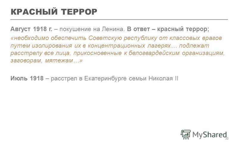 КРАСНЫЙ ТЕРРОР Август 1918 г. – покушение на Ленина. В ответ – красный террор; «необходимо обеспечить Советскую республику от классовых врагов путем изолирования их в концентрационных лагерях… подлежат расстрелу все лица, прикосновенные к белогвардей