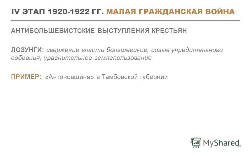 IV ЭТАП 1920-1922 ГГ. МАЛАЯ ГРАЖДАНСКАЯ ВОЙНА АНТИБОЛЬШЕВИСТСКИЕ ВЫСТУПЛЕНИЯ КРЕСТЬЯН ЛОЗУНГИ: свержение власти большевиков, созыв учредительного собрания, уравнительное землепользование ПРИМЕР: «Антоновщина» в Тамбовской губернии 37