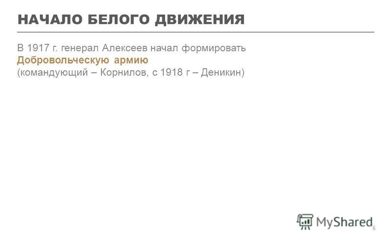 НАЧАЛО БЕЛОГО ДВИЖЕНИЯ В 1917 г. генерал Алексеев начал формировать Добровольческую армию (командующий – Корнилов, с 1918 г – Деникин) 6