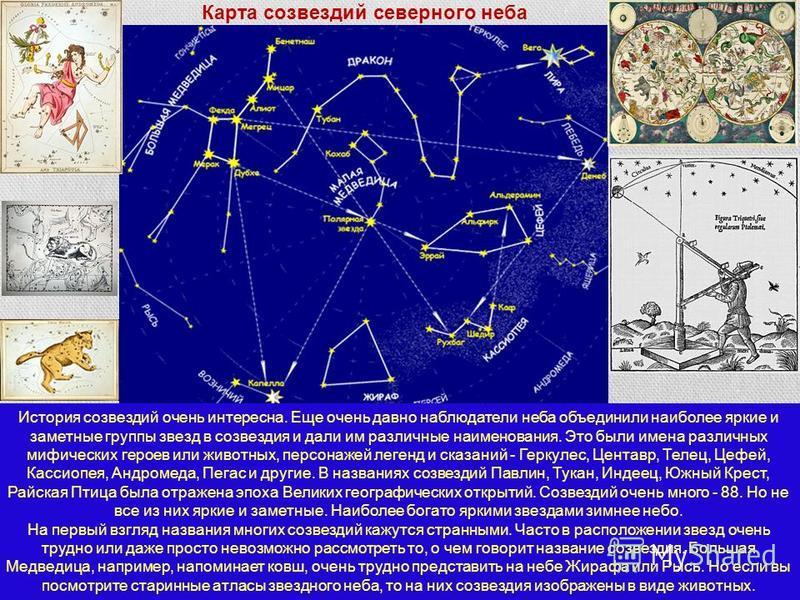 История созвездий очень интересна. Еще очень давно наблюдатели неба объединили наиболее яркие и заметные группы звезд в созвездия и дали им различные наименования. Это были имена различных мифических героев или животных, персонажей легенд и сказаний