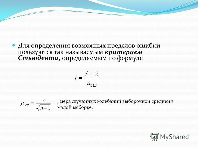 Для определения возможных пределов ошибки пользуются так называемым критерием Стьюдента, определяемым по формуле, мера случайных колебаний выборочной средней в малой выборке.