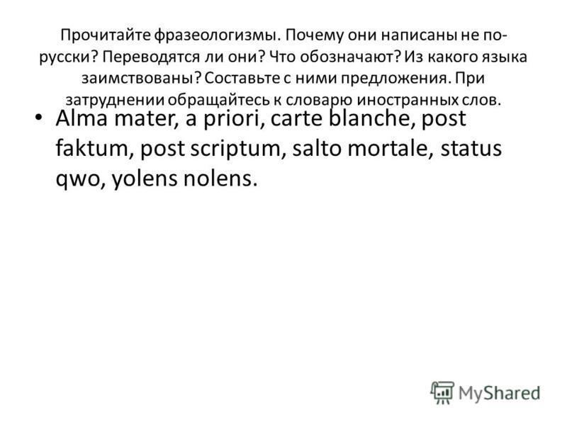 Прочитайте фразеологизмы. Почему они написаны не по- русски? Переводятся ли они? Что обозначают? Из какого языка заимствованы? Составьте с ними предложения. При затруднении обращайтесь к словарю иностранных слов. Alma mater, a priori, carte blanche,