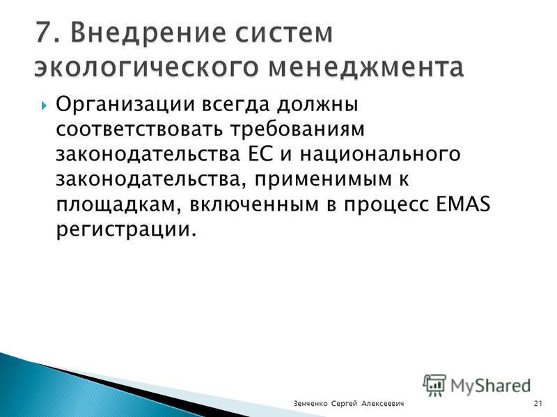 Организации всегда должны соответствовать требованиям законодательства ЕС и национального законодательства, применимым к площадкам, включенным в процесс EMAS регистрации. Зенченко Сергей Алексеевич 21