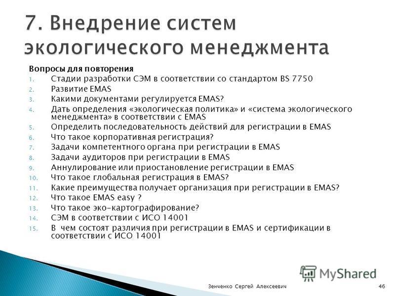 Вопросы для повторения 1. Стадии разработки СЭМ в соответствии со стандартом BS 7750 2. Развитие EMAS 3. Какими документами регулируется EMAS? 4. Дать определения «экологическая политика» и «система экологического менеджмента» в соответствии с EMAS 5