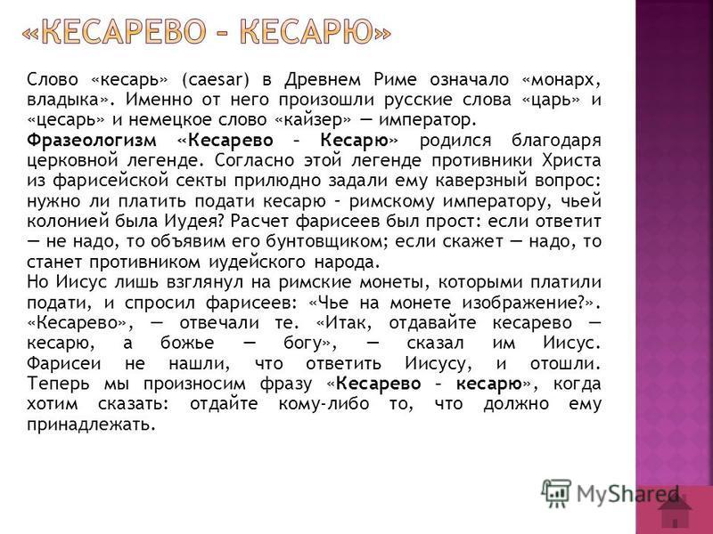Слово «кесарь» (caesar) в Древнем Риме означало «монарх, владыка». Именно от него произошли русские слова «царь» и «цесарь» и немецкое слово «кайзер» император. Фразеологизм «Кесарево – Кесарю» родился благодаря церковной легенде. Согласно этой леген