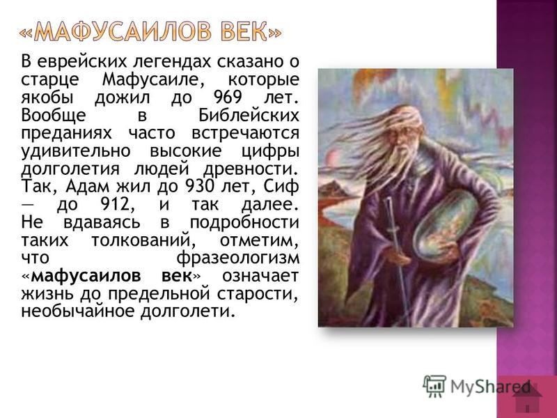 В еврейских легендах сказано о старце Мафусаиле, которые якобы дожил до 969 лет. Вообще в Библейских преданиях часто встречаются удивительно высокие цифры долголетия людей древности. Так, Адам жил до 930 лет, Сиф до 912, и так далее. Не вдаваясь в по