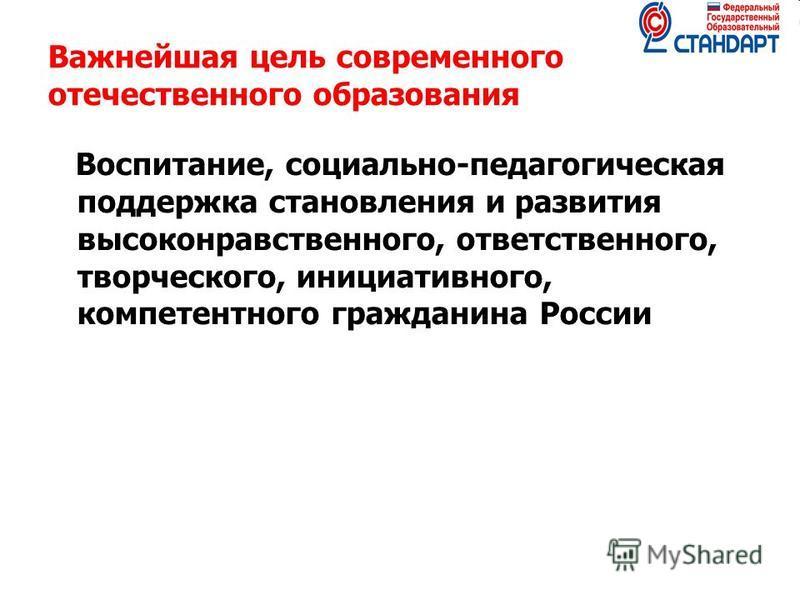 Важнейшая цель современного отечественного образования Воспитание, социально-педагогическая поддержка становления и развития высоконравственного, ответственного, творческого, инициативного, компетентного гражданина России