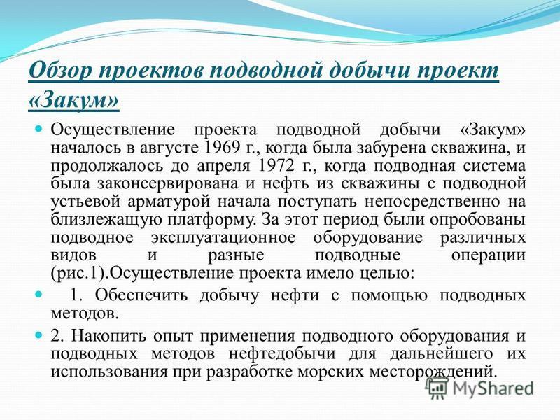 Обзор проектов подводной добычи проект «Закум» Осуществление проекта подводной добычи «Закум» началось в августе 1969 г., когда была забурена скважина, и продолжалось до апреля 1972 г., когда подводная система была законсервирована и нефть из скважин