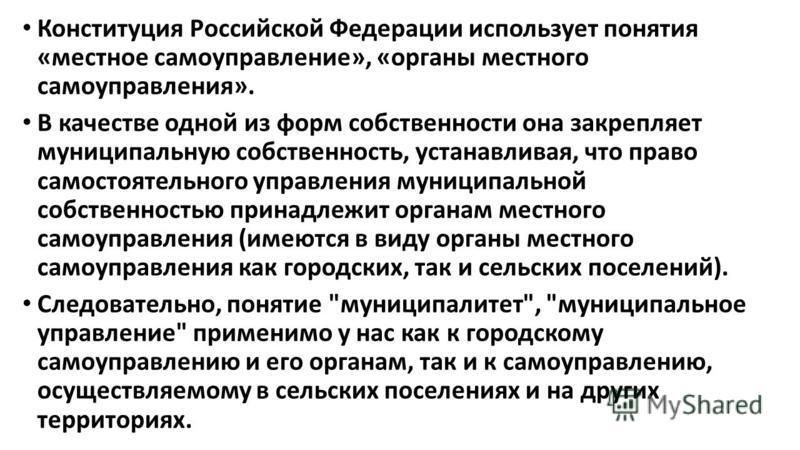 Конституция Российской Федерации использует понятия «местное самоуправление», «органы местного самоуправления». В качестве одной из форм собственности она закрепляет муниципальную собственность, устанавливая, что право самостоятельного управления мун