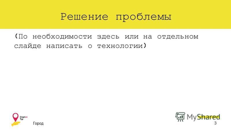Решение проблемы (По необходимости здесь или на отдельном слайде написать о технологии) Город 3