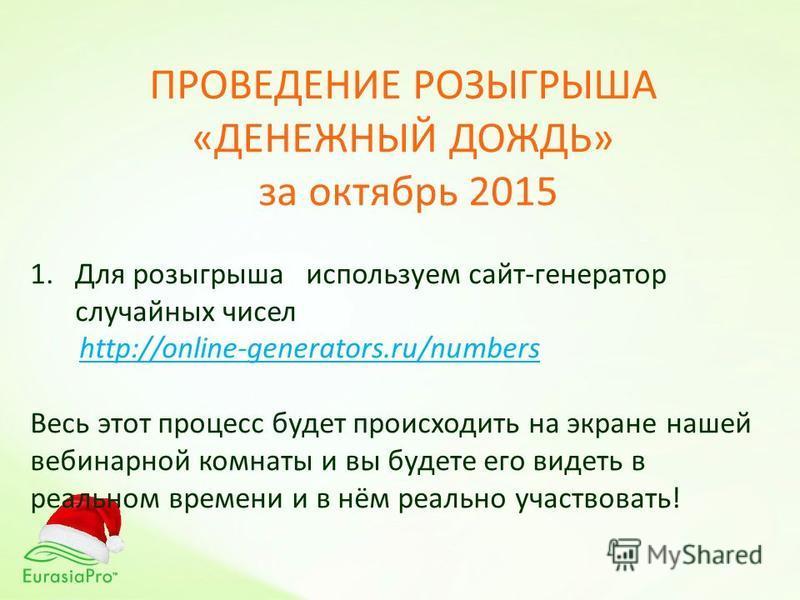 ПРОВЕДЕНИЕ РОЗЫГРЫША «ДЕНЕЖНЫЙ ДОЖДЬ» за октябрь 2015 1. Для розыгрыша используем сайт-генератор случайных чисел http://online-generators.ru/numbers Весь этот процесс будет происходить на экране нашей вебинар ной комнаты и вы будете его видеть в реал