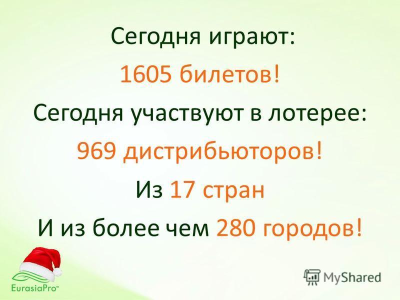 Сегодня играют: 1605 билетов! Сегодня участвуют в лотерее: 969 дистрибьюторов! Из 17 стран И из более чем 280 городов!