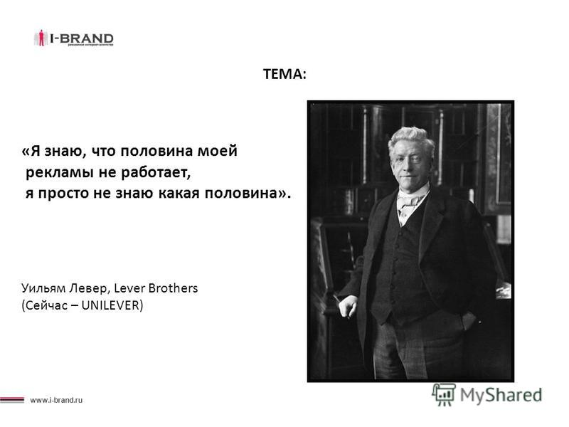 www.i-brand.ru ТЕМА: «Я знаю, что половина моей рекламы не работает, я просто не знаю какая половина». Уильям Левер, Lever Brothers (Сейчас – UNILEVER)