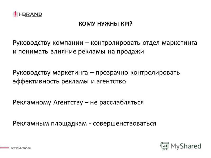 www.i-brand.ru КОМУ НУЖНЫ KPI? Руководству компании – контролировать отдел маркетинга и понимать влияние рекламы на продажи Руководству маркетинга – прозрачно контролировать эффективность рекламы и агентство Рекламному Агентству – не расслабляться Ре