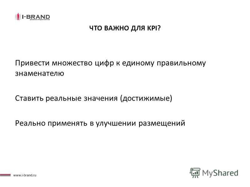 www.i-brand.ru ЧТО ВАЖНО ДЛЯ KPI? Привести множество цифр к единому правильному знаменателю Ставить реальные значения (достижимые) Реально применять в улучшении размещений