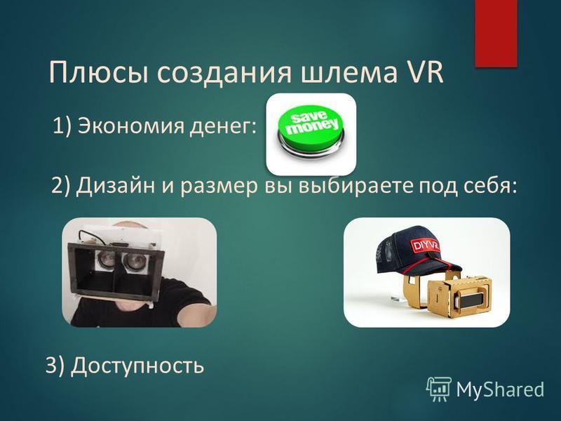 Плюсы создания шлема VR 1) Экономия денег: 2) Дизайн и размер вы выбираете под себя: 3) Доступность