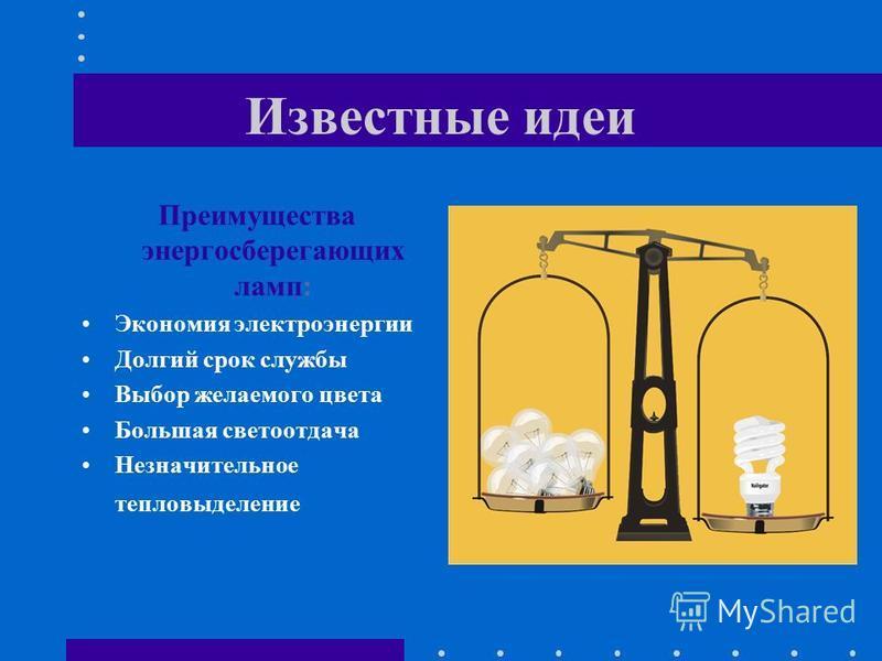 Известные идеи Преимущества энергосберегающих ламп: Экономия электроэнергии Долгий срок службы Выбор желаемого цвета Большая светоотдача Незначительное тепловыделение