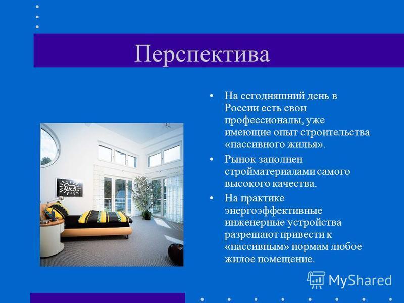 Перспектива На сегодняшний день в России есть свои профессионалы, уже имеющие опыт строительства «пассивного жилья». Рынок заполнен стройматериалами самого высокого качества. На практике энергоэффективные инженерные устройства разрешают привести к «п