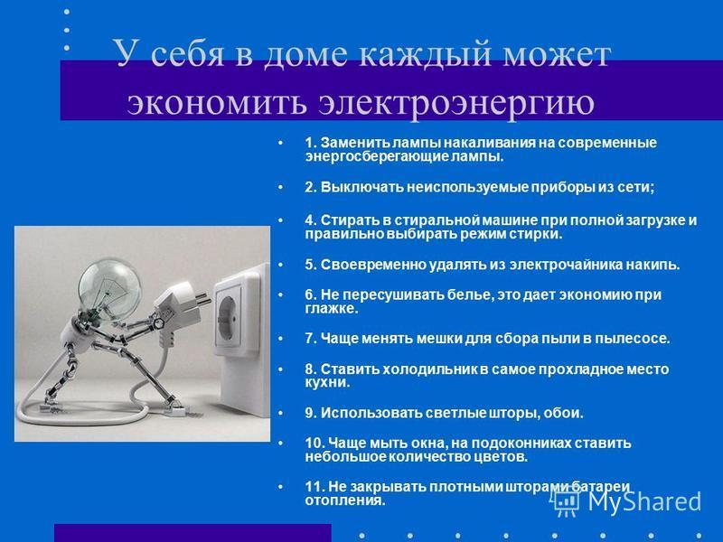 У себя в доме каждый может экономить электроэнергию 1. Заменить лампы накаливания на современные энергосберегающие лампы. 2. Выключать неиспользуемые приборы из сети; 4. Стирать в стиральной машине при полной загрузке и правильно выбирать режим стирк
