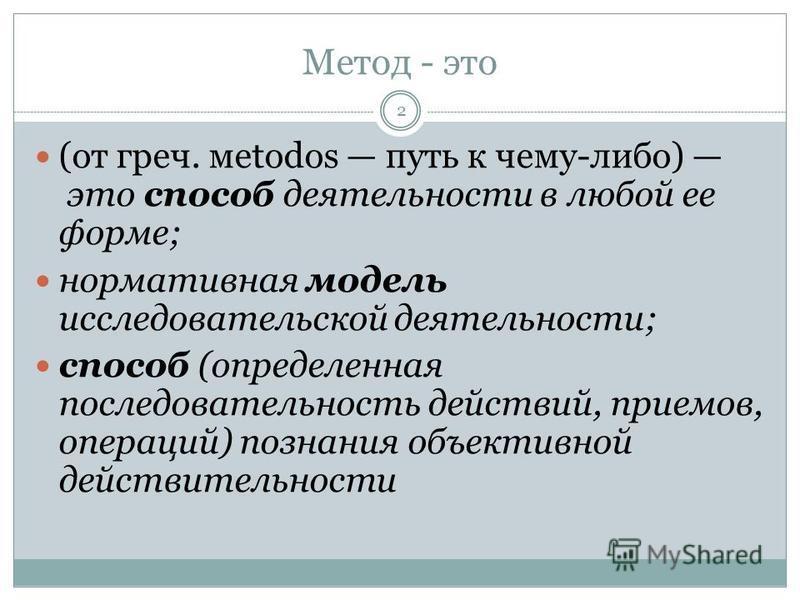 Метод - это (от греч. мetodos путь к чему-либо) это способ деятельности в любой ее форме; нормативная модель исследовательской деятельности; способ (определенная последовательность действий, приемов, операций) познания объективной действительности 2