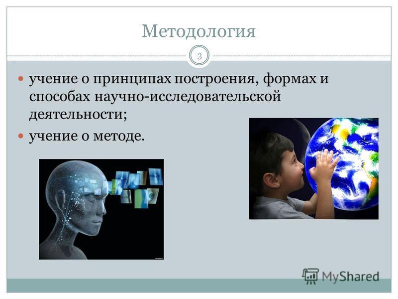 Методология учение о принципах построения, формах и способах научно-исследовательской деятельности; учение о методе. 3
