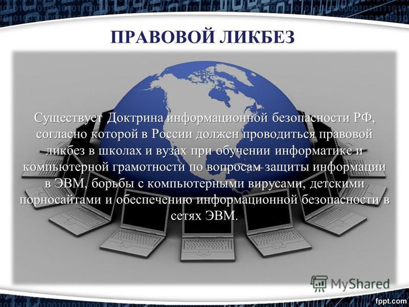 Существует Доктрина информационной безопасности РФ, согласно которой в России должен проводиться правовой ликбез в школах и вузах при обучении информатике и компьютерной грамотности по вопросам защиты информации в ЭВМ, борьбы с компьютерными вирусами