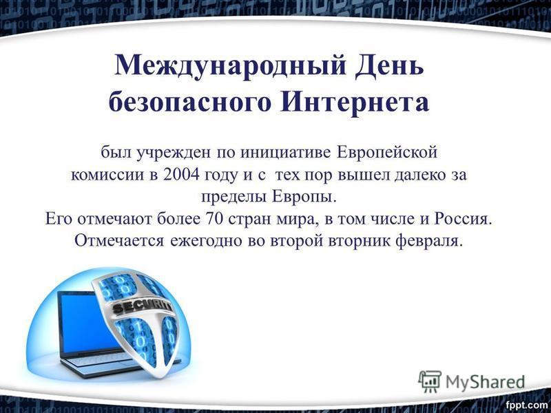 Международный День безопасного Интернета был учрежден по инициативе Европейской комиссии в 2004 году и с тех пор вышел далеко за пределы Европы. Его отмечают более 70 стран мира, в том числе и Россия. Отмечается ежегодно во второй вторник февраля.
