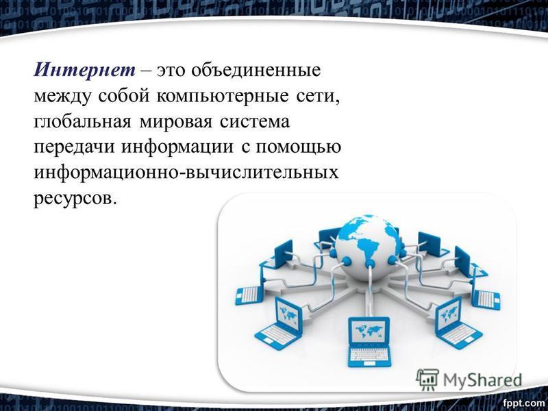 Интернет – это объединенные между собой компьютерные сети, глобальная мировая система передачи информации с помощью информационно-вычислительных ресурсов.