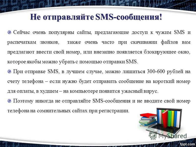Не отправляйте SMS-сообщения! Сейчас очень популярны сайты, предлагающие доступ к чужим SMS и распечаткам звонков, также очень часто при скачивании файлов вам предлагают ввести свой номер, или внезапно появляется блокирующее окно, которое якобы можно