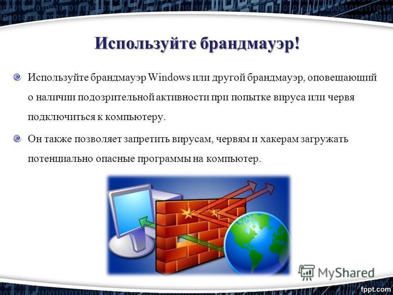 Используйте брандмауэр! Используйте брандмауэр Windows или другой брандмауэр, оповещающий о наличии подозрительной активности при попытке вируса или червя подключиться к компьютеру. Он также позволяет запретить вирусам, червям и хакерам загружать пот