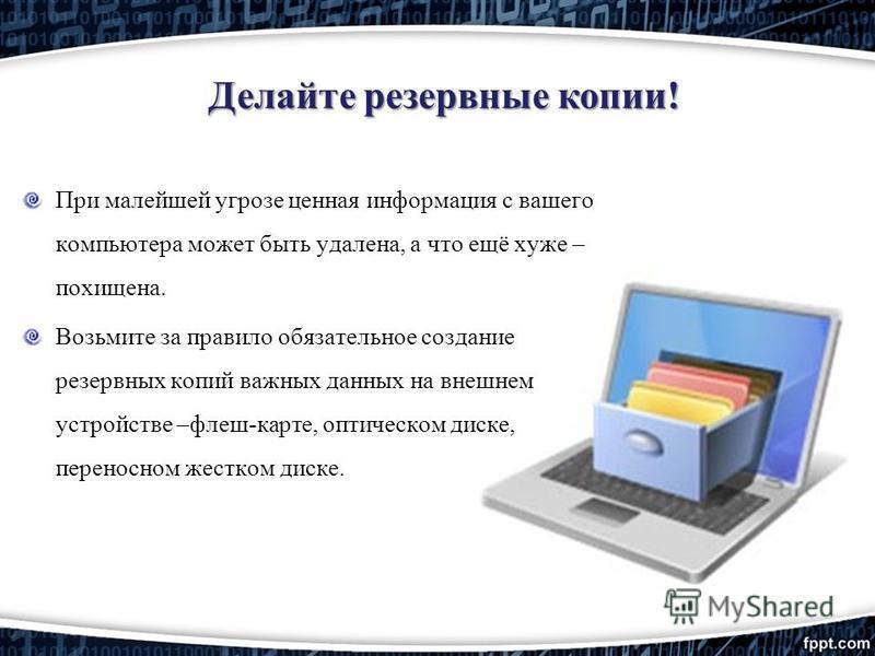 Делайте резервные копии! При малейшей угрозе ценная информация с вашего компьютера может быть удалена, а что ещё хуже – похищена. Возьмите за правило обязательное создание резервных копий важных данных на внешнем устройстве –флеш-карте, оптическом ди