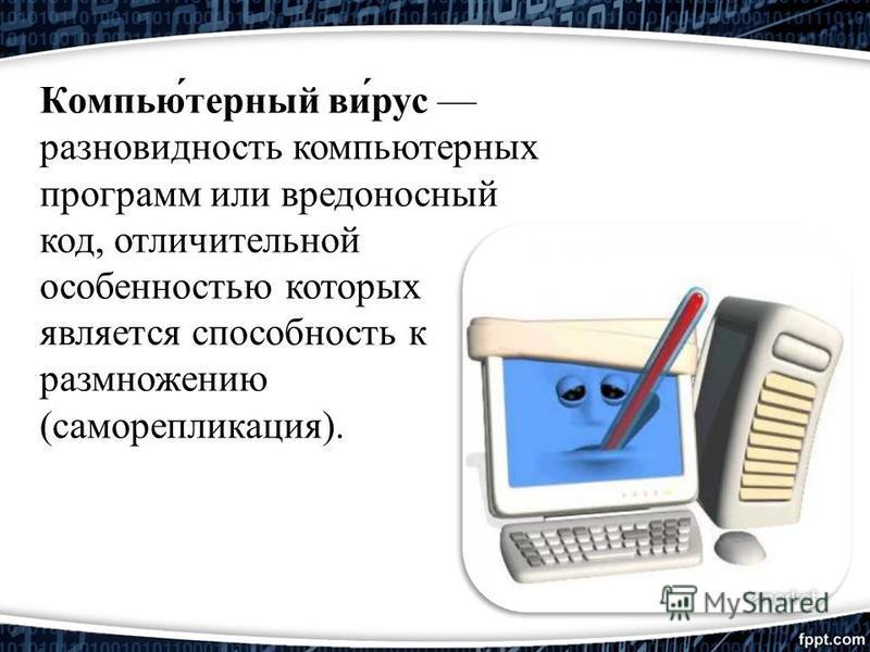 Компью́терный ви́рус разновидность компьютерных программ или вредоносный код, отличительной особенностью которых является способность к размножению (саморепликация).
