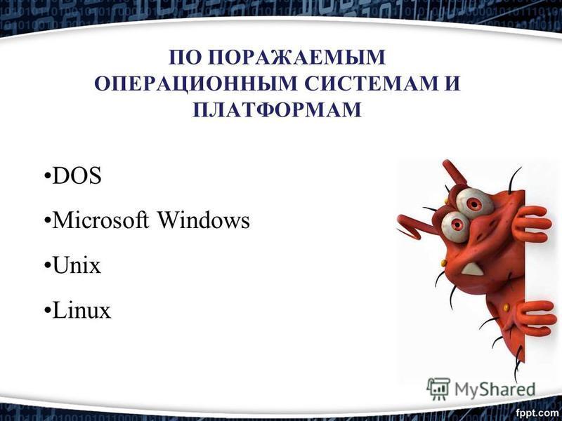 ПО ПОРАЖАЕМЫМ ОПЕРАЦИОННЫМ СИСТЕМАМ И ПЛАТФОРМАМ DOS Microsoft Windows Unix Linux