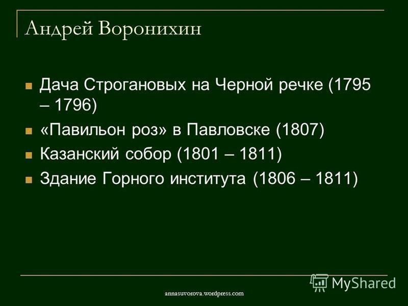 Андрей Воронихин Дача Строгановых на Черной речке (1795 – 1796) «Павильон роз» в Павловске (1807) Казанский собор (1801 – 1811) Здание Горного института (1806 – 1811) annasuvorova.wordpress.com