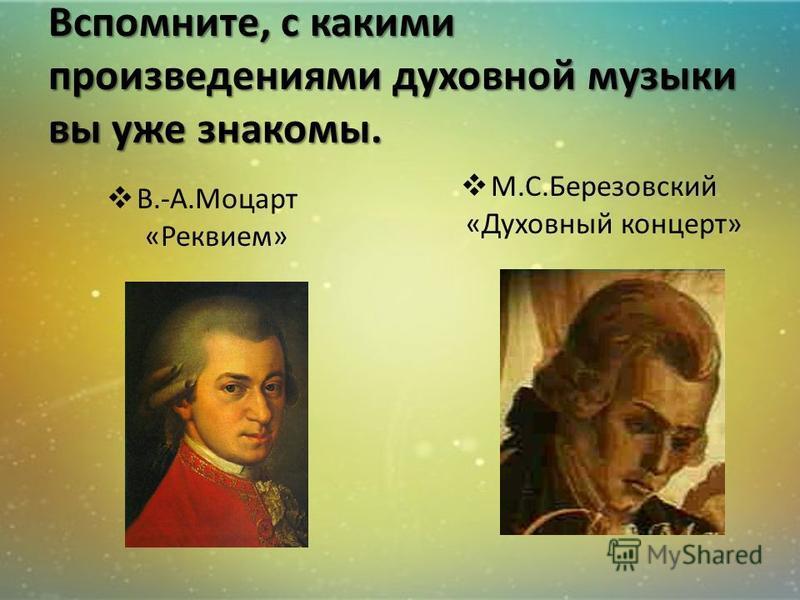 Вспомните, с какими произведениями духовной музыки вы уже знакомы. В.-А.Моцарт «Реквием» М.С.Березовский «Духовный концерт»