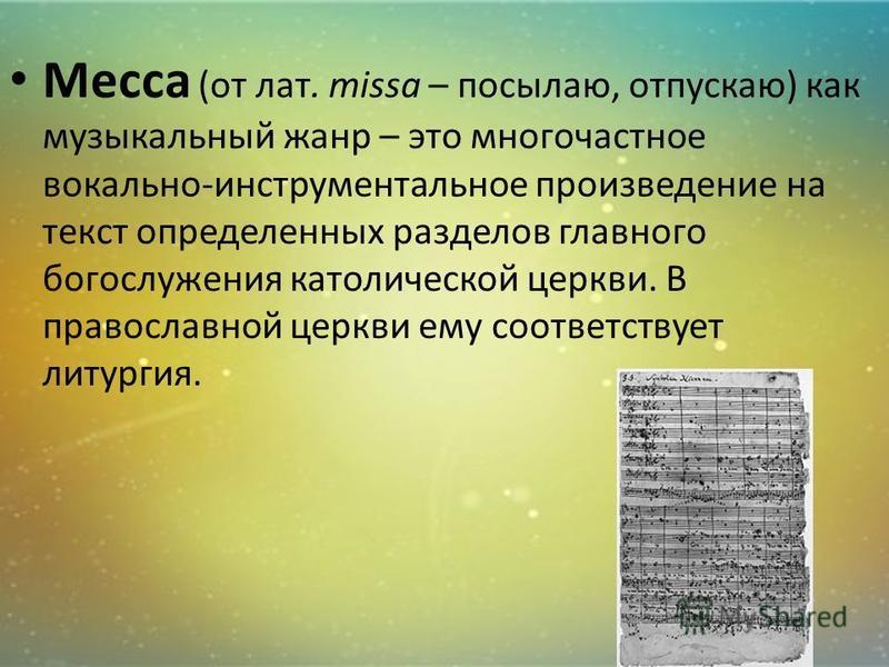 Месса (от лат. missa – посылаю, отпускаю) как музыкальный жанр – это многочастное вокально-инструментальное произведение на текст определенных разделов главного богослужения католической церкви. В православной церкви ему соответствует литургия.