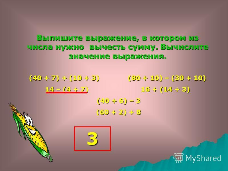 Выпишите выражение, в котором к сумме нужно прибавить число. Вычислите значение выражения. (40 + 7) + (10 + 3) (80 + 10) – (30 + 10) 14 – (4 + 7) 16 + (14 + 3) (40 + 6) – 3 (40 + 6) – 3 (60 + 2) + 8 (60 + 2) + 8 70