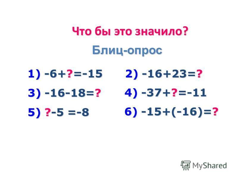 Что бы это значило? Блиц-опрос 1) -6+?=-15 2) -16+23=? 3) -16-18=? 4) -37+?=-11 5) ?-5 =-8 6) -15+(-16)=?