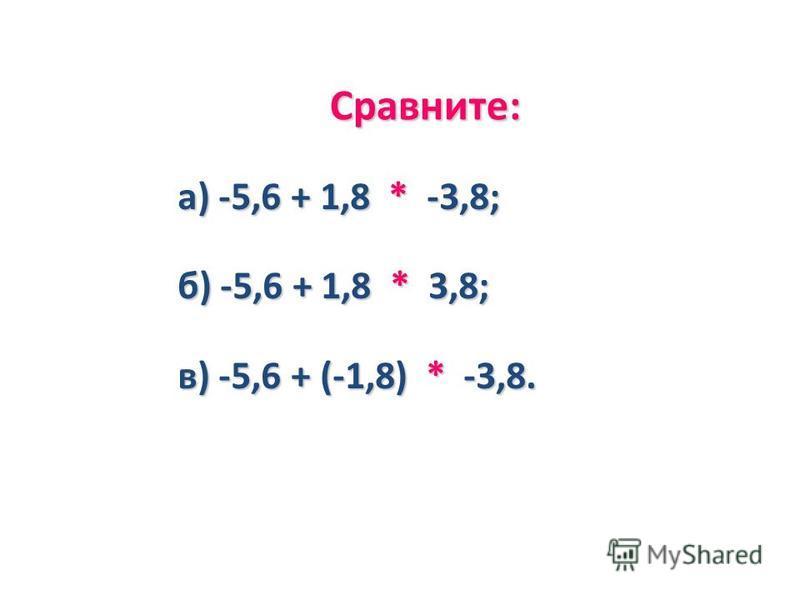 Сравните: а) -5,6 + 1,8 * -3,8; б) -5,6 + 1,8 * 3,8; в) -5,6 + (-1,8) * -3,8.