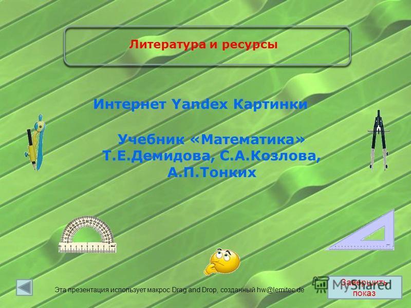 Завершить показ Учебник «Математика» Т.Е.Демидова, С.А.Козлова, А.П.Тонких Интернет Yandex Картинки Литература и ресурсы Эта презентация использует макрос Drag and Drop, созданный hw@lemitec.de
