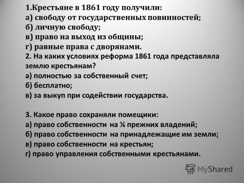 1. Крестьяне в 1861 году получили: а) свободу от государственных повинностей; б) личную свободу; в) право на выход из общины; г) равные права с дворянами. 2. На каких условиях реформа 1861 года представляла землю крестьянам? а) полностью за собственн