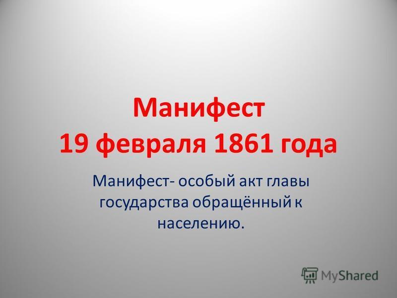 Манифест 19 февраля 1861 года Манифест- особый акт главы государства обращённый к населению.
