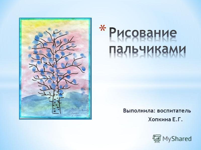 Выполнила: воспитатель Хопкина Е.Г.